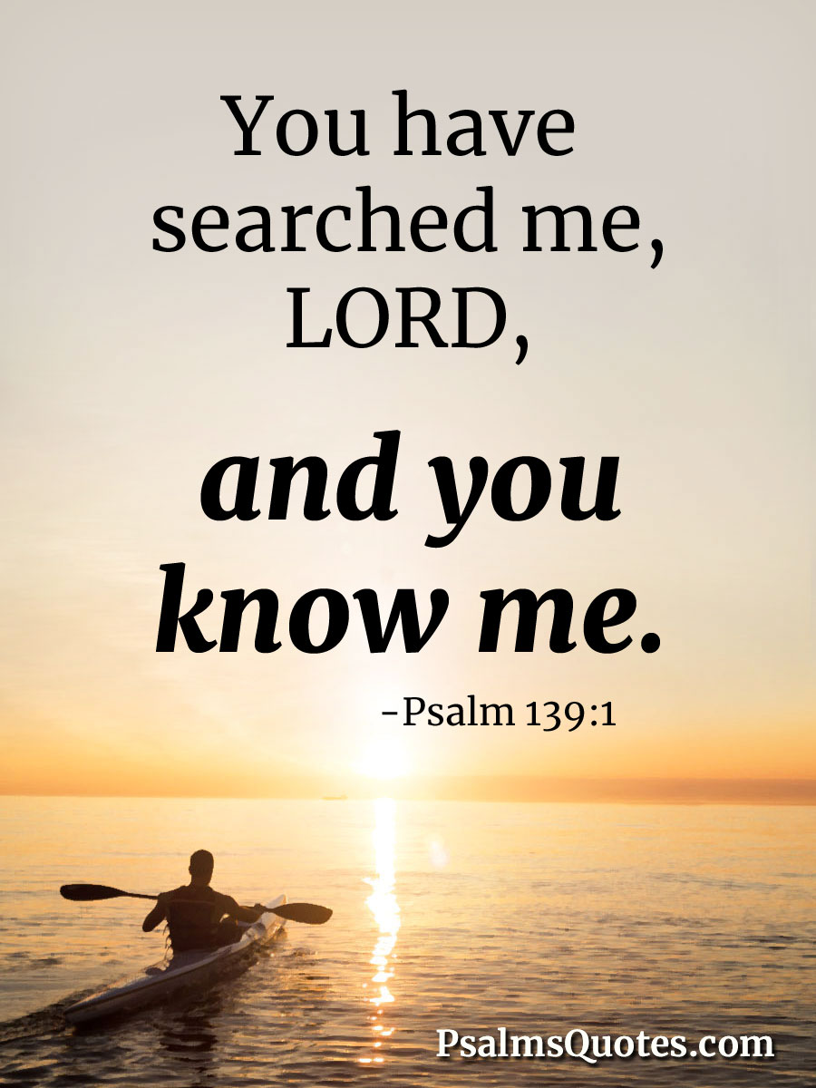 Psalm 139:1 - You have searched me, Lord, and you know me.