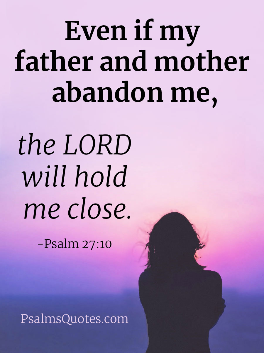 Psalm 27:10 - Even if my father and mother abandon me
